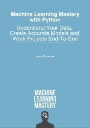 Machine Learning Mastery With Python: Understand Your Data, Create Accurate Models and Work Projects End-To-End