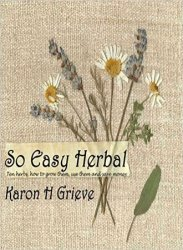 So Easy Herbal: Ten Herbs: How to Grow Them, Use Them and Save Money