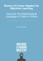 Basics of Linear Algebra for Machine Learning: Discover the Mathematical Language of Data in Python