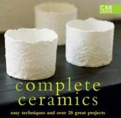 Complete Ceramics: Easy techniques and over 20 great projects