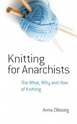 Knitting for Anarchists. The What, Why and How of Knitting