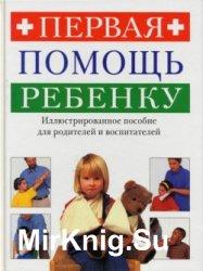 Первая помощь ребенку. Иллюстрированное пособие для родителей и воспитателей