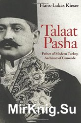 Talaat Pasha. Father of Modern Turkey, Architect of Genocide
