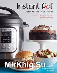 Instant Pot Electric Pressure Cooker Cookbook: Quick & Easy Recipes for Everyday Eating