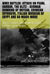 WW2 battles: Attack on Pearl Harbor, The Blitz - German bombing of Britain, Crimean Offensive, Italian Invasion of Egypt and so much more: Short stori