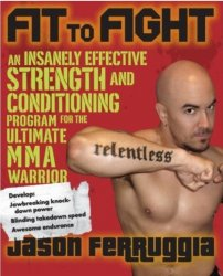 Fit to Fight: An Insanely Effective Strength and Conditioning Program forthe Ultimate MMA Warrior