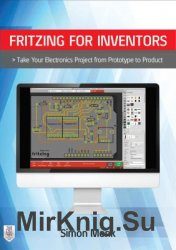 Fritzing for Inventors. Take Your Electronics Project from Prototype to Product