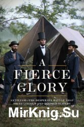 A Fierce Glory: Antietam–The Desperate Battle That Saved Lincoln and Doomed Slavery