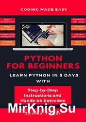 Python For Beginners. Learn Python In 5 Days With Step-by-Step Guidance And Hands-On Exercises