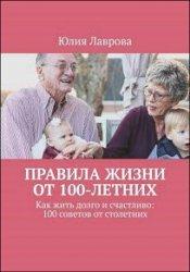 Правила жизни от 100-летних. Как жить долго и счастливо: 100 советов от столетних
