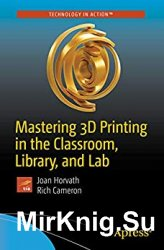 Mastering 3D Printing in the Classroom, Library, and Lab