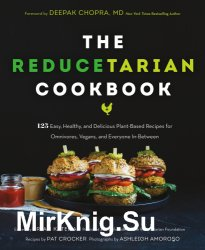 The Reducetarian Cookbook. 125 Easy, Healthy, and Delicious Plant-Based Recipes for Omnivores, Vegans, and Everyone In-Between