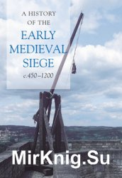 A History of the Early Medieval Siege c.450-1200
