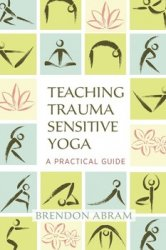 Teaching Trauma-Sensitive Yoga: A Practical Guide
