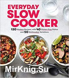 Everyday Slow Cooker: 130 Modern Recipes, with 40 Gluten-Free Dishes and 50 Multicooker Variations