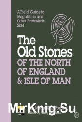 The Old Stones of the North of England & Isle of Man: A Field Guide to Megalithic and Other Prehistoric Sites