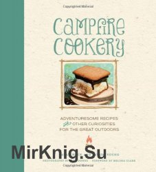 Campfire Cookery: Adventuresome Recipes and Other Curiosities for the Great Outdoors