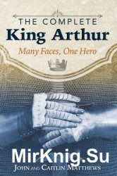 The Complete King Arthur: Many Faces, One Hero