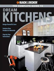 The Complete Guide to Dream Kitchens (Black & Decker Complete Guide)