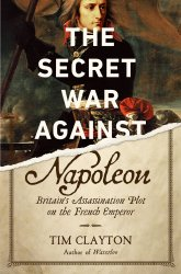 The Secret War Against Napoleon: Britain's Assassination Plot on the French Emperor
