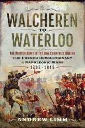 Walcheren to Waterloo: The British Army in the Low Countries during French Revolutionary and Napoleonic Wars 1793–1815
