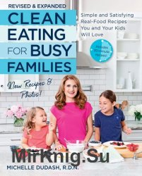 Clean Eating for Busy Families: Simple and Satisfying Real-Food Recipes You and Your Kids Will Love, Revised and Expanded Ed.