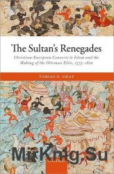 The sultan's renegades : Christian-European converts to Islam and the making of the Ottoman elite, 1575-1610