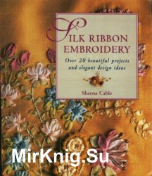 Silk Ribbon Embroidery. Over 20 Beautiful Projects and Elegant Design Ideas