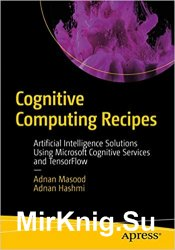 Cognitive Computing Recipes: Artificial Intelligence Solutions Using Microsoft Cognitive Services and TensorFlow