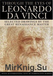Through the Eyes of Leonardo Da Vinci: Selected Drawings of the Renaissance Master with Commentaries