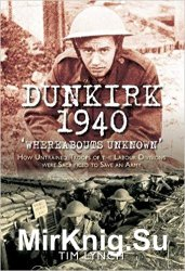 Dunkirk 1940: Whereabouts Unknown: How Untrained Troops of the Labour Divisions were Sacrificed to Save an Army