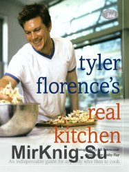 Tyler Florences Real Kitchen: An Indispensable Guide for Anybody Who Likes to Cook