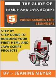 The Guide Of HTML5 AND JAVA SCRIPT | Programming For Beginners: Step By Step Building Your First HTML and JAVA SCRIPT Projects