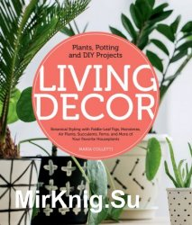 Living Decor: Plants, Potting and DIY Projects - Botanical Styling with Fiddle-Leaf Figs, Monsteras, Air Plants, Succulents, Ferns, and More of Your F