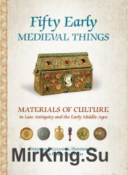 Fifty Early Medieval Things: Materials of Culture in Late Antiquity and the Early Middle Ages