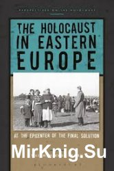 The Holocaust in Eastern Europe: At the Epicenter of the Final Solution