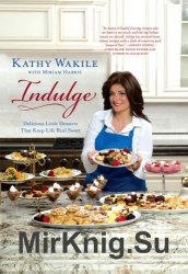 Indulge: Delicious Little Desserts That Keep Life Real Sweet by Kathy Wakile