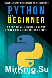 Python for Beginners: A Step-by-Step Guide to Learn Python from Zero in just 5 Days Includes Hands-on-Projects and Exercises