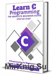 C: Learn C programming Language The Absolute Beginner Guide Step by Step