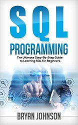 SQL Programming: The Ultimate Step-By-Step Guide to Learning SQL for Beginners