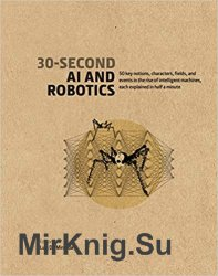 30-Second AI & Robotics: 50 key notions, fields, and events in the rise of intelligent machines, each explained in half a minute