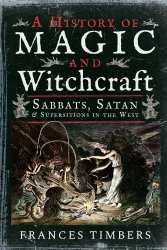A History Of Magic And Witchcraft: Sabbats, Satan And Superstitions In The West