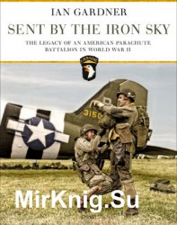 Sent by the Iron Sky: The Legacy of an American Parachute Battalion in World War II (Osprey General Military)