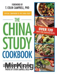 The China Study Cookbook. Over 120 Whole Food, Plant-Based Recipes