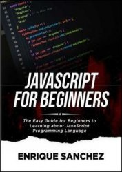 Javascript For Beginners: The Easy Guide for Beginners to Learning about JavaScript Programming Language
