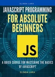 Javascript Programming for absolute beginners: A Quick Course for Mastering the Basics of Javascript