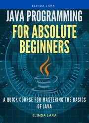 Java Programming for absolute beginners: A Quick Course for Mastering the Basics of Java