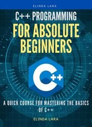 C++ Programming for absolute beginners: A Quick Course for Mastering the Basics of C++