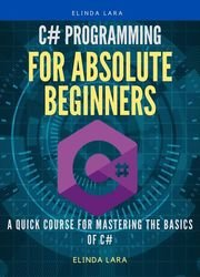 C# Programming for absolute beginners: A Quick Course for Mastering the Basics of C#