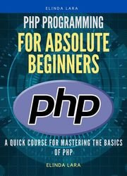 PHP Programming for absolute beginners: A Quick Course for Mastering the Basics of PHP